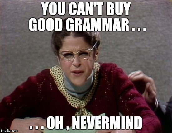 Emily Litella | YOU CAN'T BUY GOOD GRAMMAR . . . . . . OH , NEVERMIND | image tagged in emily litella | made w/ Imgflip meme maker