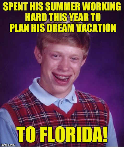 Bad Luck Brian Meme | SPENT HIS SUMMER WORKING HARD THIS YEAR TO PLAN HIS DREAM VACATION TO FLORIDA! | image tagged in memes,bad luck brian | made w/ Imgflip meme maker