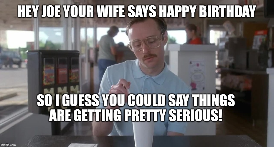 Napoleon Dynamite Pretty Serious | HEY JOE YOUR WIFE SAYS HAPPY BIRTHDAY SO I GUESS YOU COULD SAY THINGS ARE GETTING PRETTY SERIOUS! | image tagged in napoleon dynamite pretty serious | made w/ Imgflip meme maker