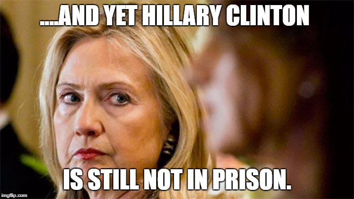 Not in prison | ....AND YET HILLARY CLINTON IS STILL NOT IN PRISON. | image tagged in hillary clinton | made w/ Imgflip meme maker