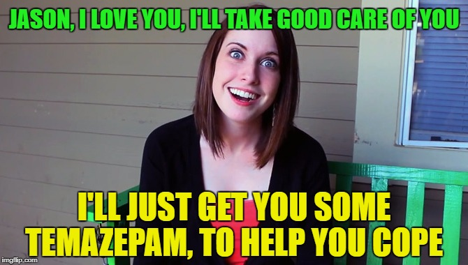 JASON, I LOVE YOU, I'LL TAKE GOOD CARE OF YOU I'LL JUST GET YOU SOME TEMAZEPAM, TO HELP YOU COPE | made w/ Imgflip meme maker