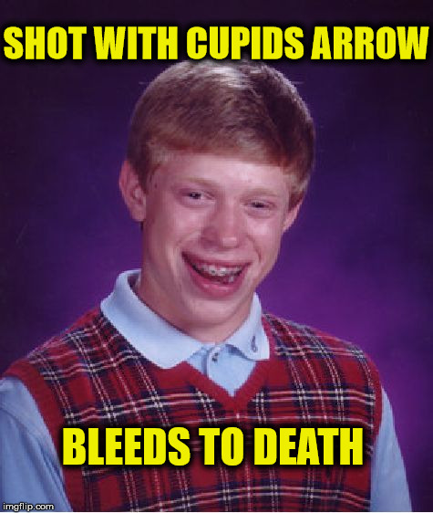 Bad Luck Brian Meme | SHOT WITH CUPIDS ARROW BLEEDS TO DEATH | image tagged in memes,bad luck brian,funny,cupid,death | made w/ Imgflip meme maker