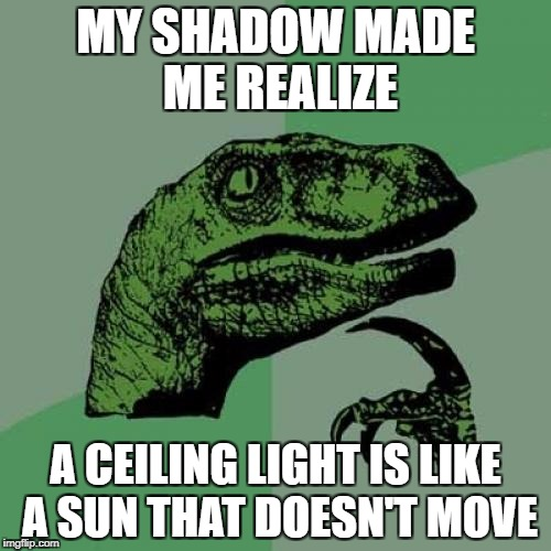 Philosoraptor Meme | MY SHADOW MADE ME REALIZE A CEILING LIGHT IS LIKE A SUN THAT DOESN'T MOVE | image tagged in memes,philosoraptor | made w/ Imgflip meme maker