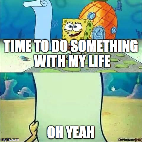 Spongebob_licenta | TIME TO DO SOMETHING WITH MY LIFE OH YEAH | image tagged in spongebob_licenta | made w/ Imgflip meme maker