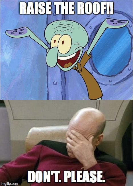 Pun Squid & Picard | RAISE THE ROOF!! DON'T.PLEASE. | image tagged in squidward,captain picard facepalm | made w/ Imgflip meme maker