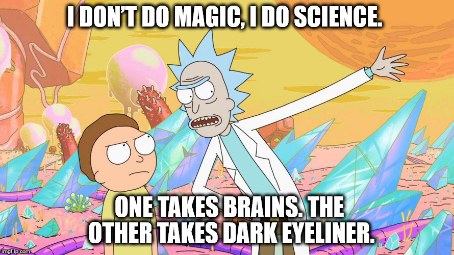 Rick and Morty | I DON'T DO MAGIC, I DO SCIENCE. ONE TAKES BRAINS. THE OTHER TAKES DARK EYELINER. | image tagged in rick and morty | made w/ Imgflip meme maker