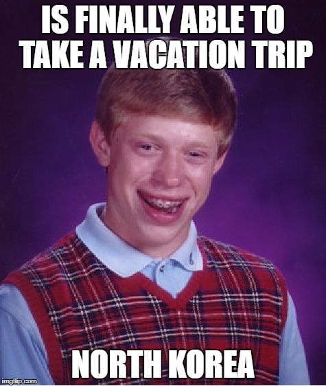Is Finally Able To Take A Vacation Trip... | IS FINALLY ABLE TO TAKE A VACATION TRIP NORTH KOREA | image tagged in memes,bad luck brian,north korea,north korea internet,korea,vacation | made w/ Imgflip meme maker
