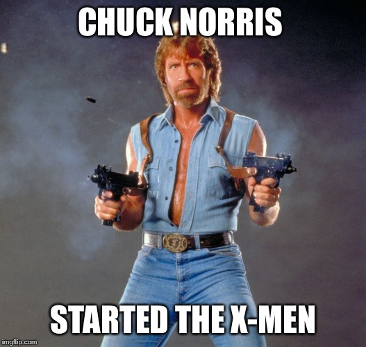 Interviews had to be brutal  | CHUCK NORRIS STARTED THE X-MEN | image tagged in chuck norris,chuck norris guns,x-men | made w/ Imgflip meme maker