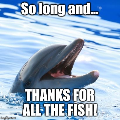 You are awesome if you get the refernece | So long and... THANKS FOR ALL THE FISH! | image tagged in dolphin ayy lmao,hitchhiker's guide to the galaxy,thanks,fish | made w/ Imgflip meme maker