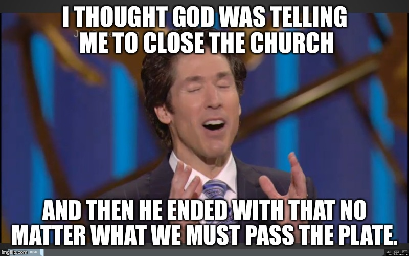 joel osteens orgasm | I THOUGHT GOD WAS TELLING ME TO CLOSE THE CHURCH AND THEN HE ENDED WITH THAT NO MATTER WHAT WE MUST PASS THE PLATE. | image tagged in joel osteens orgasm | made w/ Imgflip meme maker
