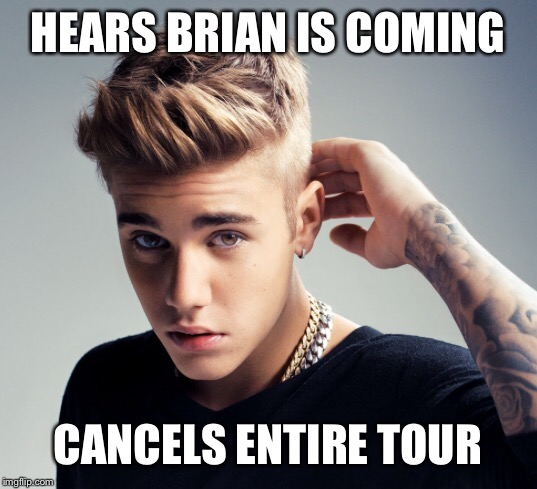 HEARS BRIAN IS COMING CANCELS ENTIRE TOUR | made w/ Imgflip meme maker