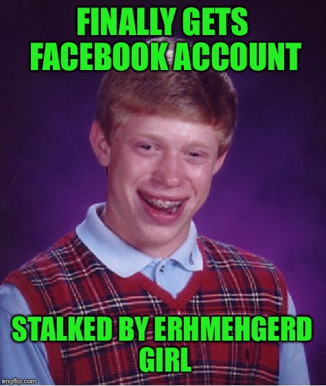 Bad Luck Brian Meme | FINALLY GETS FACEBOOK ACCOUNT STALKED BY ERHMEHGERD GIRL | image tagged in memes,bad luck brian | made w/ Imgflip meme maker