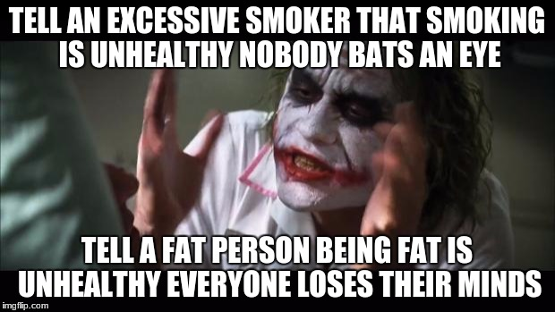 And everybody loses their minds | TELL AN EXCESSIVE SMOKER THAT SMOKING IS UNHEALTHY NOBODY BATS AN EYE TELL A FAT PERSON BEING FAT IS UNHEALTHY EVERYONE LOSES THEIR MINDS | image tagged in memes,and everybody loses their minds,fat people | made w/ Imgflip meme maker