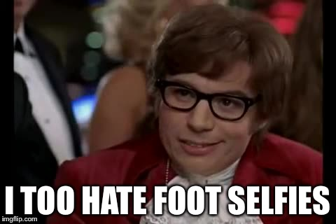 I TOO HATE FOOT SELFIES | made w/ Imgflip meme maker
