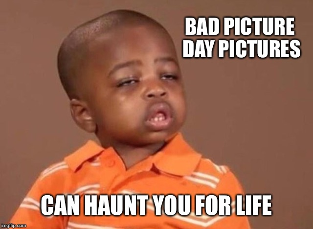 Stoner kid | BAD PICTURE DAY PICTURES CAN HAUNT YOU FOR LIFE | image tagged in stoner kid | made w/ Imgflip meme maker