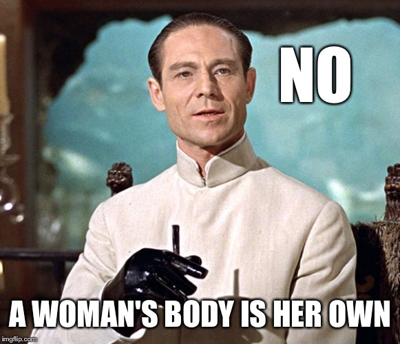 Dr no | NO A WOMAN'S BODY IS HER OWN | image tagged in dr no | made w/ Imgflip meme maker