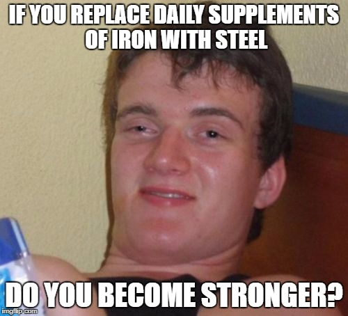 What about titanium? | IF YOU REPLACE DAILY SUPPLEMENTS OF IRON WITH STEEL DO YOU BECOME STRONGER? | image tagged in memes,10 guy,funny memes,daily values,supplements | made w/ Imgflip meme maker