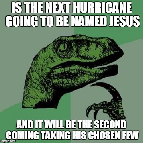Philosoraptor Meme | IS THE NEXT HURRICANE GOING TO BE NAMED JESUS AND IT WILL BE THE SECOND COMING TAKING HIS CHOSEN FEW | image tagged in memes,philosoraptor | made w/ Imgflip meme maker