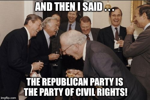 Laughing Men In Suits Meme | AND THEN I SAID . . . THE REPUBLICAN PARTY IS THE PARTY OF CIVIL RIGHTS! | image tagged in memes,laughing men in suits | made w/ Imgflip meme maker