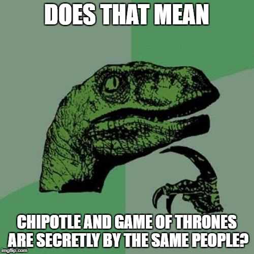 Philosoraptor Meme | DOES THAT MEAN CHIPOTLE AND GAME OF THRONES ARE SECRETLY BY THE SAME PEOPLE? | image tagged in memes,philosoraptor | made w/ Imgflip meme maker