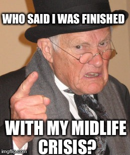 Back In My Day Meme | WHO SAID I WAS FINISHED WITH MY MIDLIFE CRISIS? | image tagged in memes,back in my day | made w/ Imgflip meme maker