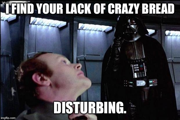I find your lack of faith disturbing | I FIND YOUR LACK OF CRAZY BREAD DISTURBING. | image tagged in i find your lack of faith disturbing | made w/ Imgflip meme maker