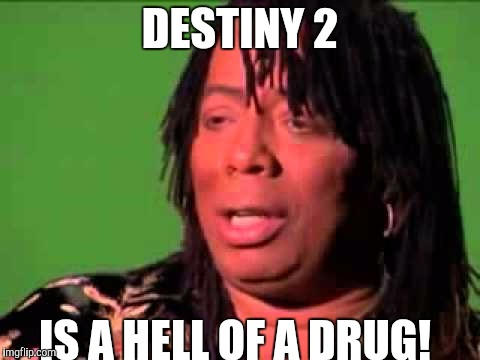 Rick James | DESTINY 2 IS A HELL OF A DRUG! | image tagged in rick james | made w/ Imgflip meme maker
