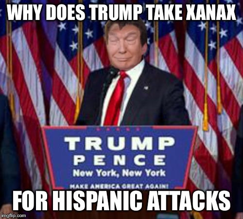 10-trump win | WHY DOES TRUMP TAKE XANAX FOR HISPANIC ATTACKS | image tagged in 10-trump win,memes,panic attack | made w/ Imgflip meme maker