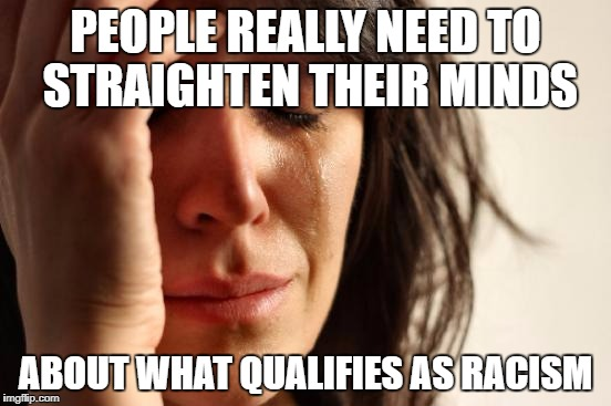 First World Problems Meme | PEOPLE REALLY NEED TO STRAIGHTEN THEIR MINDS ABOUT WHAT QUALIFIES AS RACISM | image tagged in memes,first world problems | made w/ Imgflip meme maker