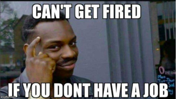 Smart man. | image tagged in smart,jobs,fired | made w/ Imgflip meme maker