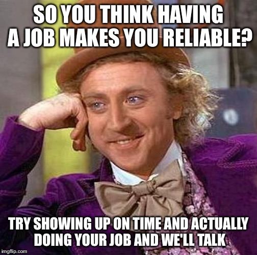 Responsibility | SO YOU THINK HAVING A JOB MAKES YOU RELIABLE? TRY SHOWING UP ON TIME AND ACTUALLY DOING YOUR JOB AND WE'LL TALK | image tagged in memes,creepy condescending wonka,job,responsible | made w/ Imgflip meme maker