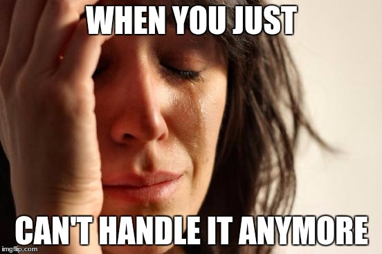 First World Problems Meme | WHEN YOU JUST CAN'T HANDLE IT ANYMORE | image tagged in memes,first world problems | made w/ Imgflip meme maker
