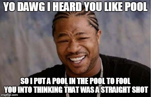 Yo Dawg Heard You Meme | YO DAWG I HEARD YOU LIKE POOL SO I PUT A POOL IN THE POOL TO FOOL YOU INTO THINKING THAT WAS A STRAIGHT SHOT | image tagged in memes,yo dawg heard you | made w/ Imgflip meme maker