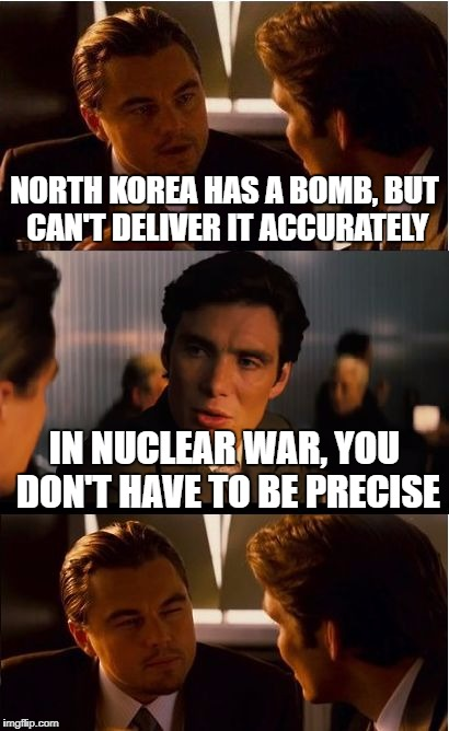 Inception Meme | NORTH KOREA HAS A BOMB, BUT CAN'T DELIVER IT ACCURATELY IN NUCLEAR WAR, YOU DON'T HAVE TO BE PRECISE | image tagged in memes,inception | made w/ Imgflip meme maker