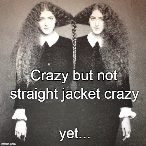 Crazy... | Crazy but not yet... straight jacket crazy | image tagged in crazy,straight jacket,yet | made w/ Imgflip meme maker