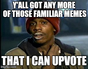 Y'ALL GOT ANY MORE OF THOSE FAMILIAR MEMES THAT I CAN UPVOTE | image tagged in memes,yall got any more of | made w/ Imgflip meme maker