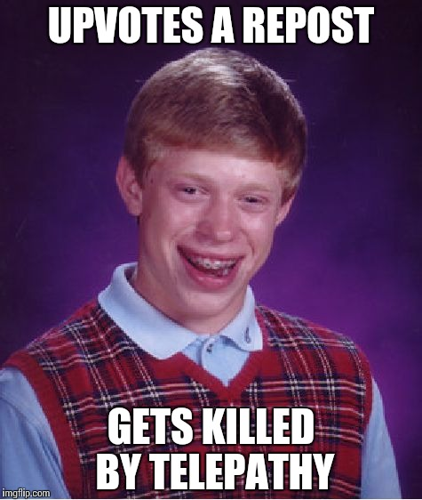 Bad Luck Brian Meme | UPVOTES A REPOST GETS KILLED BY TELEPATHY | image tagged in memes,bad luck brian | made w/ Imgflip meme maker