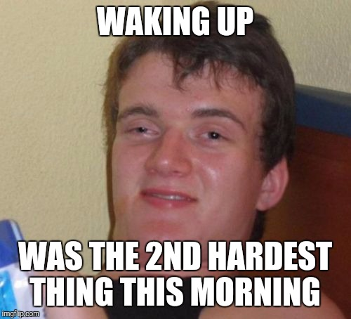 10 Guy Meme | WAKING UP WAS THE 2ND HARDEST THING THIS MORNING | image tagged in memes,10 guy | made w/ Imgflip meme maker