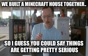 So I Guess You Can Say Things Are Getting Pretty Serious | WE BUILT A MINECRAFT HOUSE TOGETHER.. SO I GUESS YOU COULD SAY THINGS ARE GETTING PRETTY SERIOUS | image tagged in memes,so i guess you can say things are getting pretty serious | made w/ Imgflip meme maker