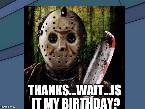 THANKS...WAIT...IS IT MY BIRTHDAY? | made w/ Imgflip meme maker