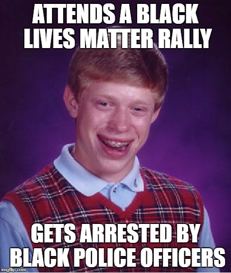 Bad Luck Brian Meme | ATTENDS A BLACK LIVES MATTER RALLY GETS ARRESTED BY BLACK POLICE OFFICERS | image tagged in memes,bad luck brian | made w/ Imgflip meme maker