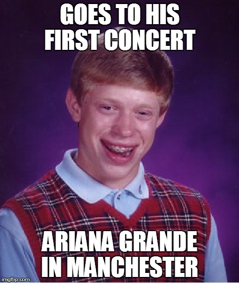 Bad Luck Brian Meme | GOES TO HIS FIRST CONCERT ARIANA GRANDE IN MANCHESTER | image tagged in memes,bad luck brian | made w/ Imgflip meme maker