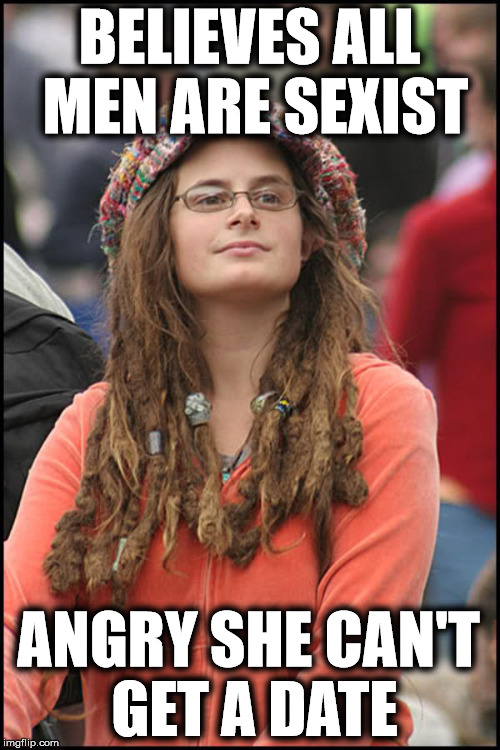 You can't have it both ways | BELIEVES ALL MEN ARE SEXIST ANGRY SHE CAN'T GET A DATE | image tagged in college liberal,hypocritical feminist,liberal logic | made w/ Imgflip meme maker