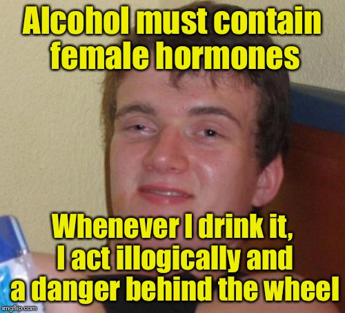 10 Guy Meme | Alcohol must contain female hormones Whenever I drink it, I act illogically and a danger behind the wheel | image tagged in memes,10 guy | made w/ Imgflip meme maker