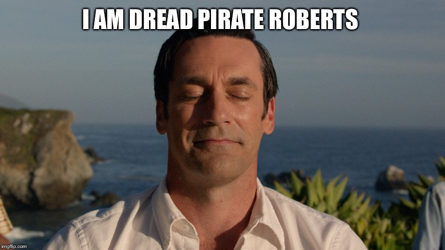 Don Draper Meditating | I AM DREAD PIRATE ROBERTS | image tagged in don draper meditating | made w/ Imgflip meme maker