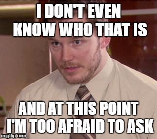 Afraid To Ask Andy (Closeup) Meme | I DON'T EVEN KNOW WHO THAT IS AND AT THIS POINT I'M TOO AFRAID TO ASK | image tagged in memes,afraid to ask andy closeup,AdviceAnimals | made w/ Imgflip meme maker