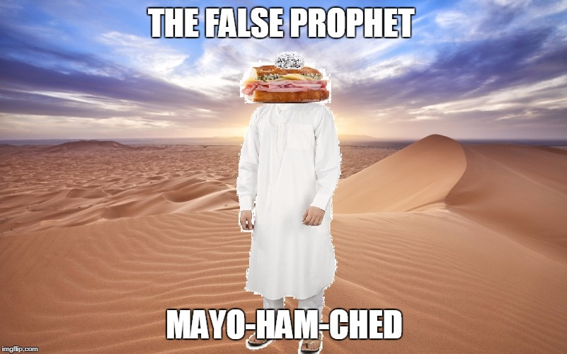 mayo ham ched | THE FALSE PROPHET MAYO-HAM-CHED | image tagged in mayo ham ched | made w/ Imgflip meme maker