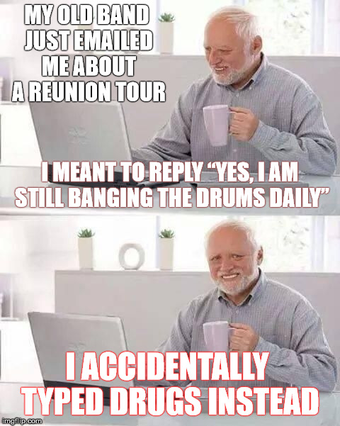 "Harold and The Typos (His old band's name) | MY OLD BAND JUST EMAILED ME ABOUT A REUNION TOUR I ACCIDENTALLY TYPED DRUGS INSTEAD I MEANT TO REPLY ""YES, I AM STILL BANGING THE DRUMS DAIL 