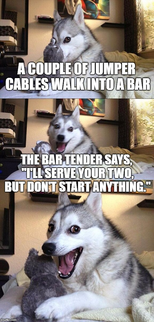 "Bad Pun Dog Meme | A COUPLE OF JUMPER CABLES WALK INTO A BAR THE BAR TENDER SAYS, ""I'LL SERVE YOUR TWO, BUT DON'T START ANYTHING."" 