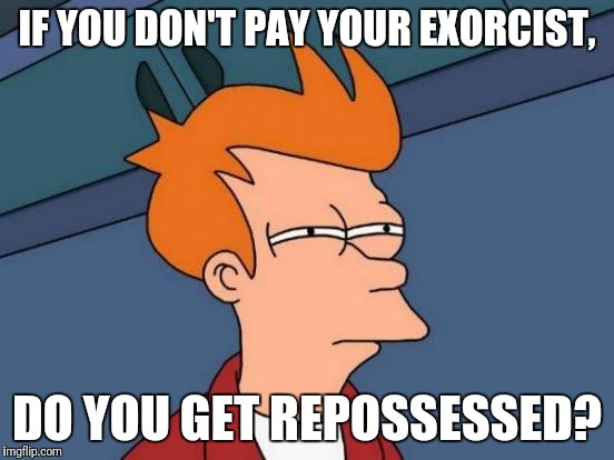 Futurama Fry Meme | IF YOU DON'T PAY YOUR EXORCIST, DO YOU GET REPOSSESSED? | image tagged in memes,futurama fry | made w/ Imgflip meme maker